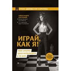 Александра Костенюк - Играй, как я! Как стать гроссмейстером в 14 лет (K-5728)